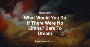What Would You Do If There Were No Limits Dare To Dream