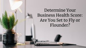 Determine Your Business Health Score, Are You Set to Fly or Flounder?