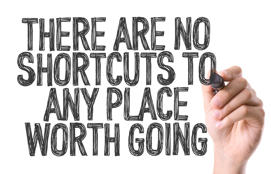 There Are No Shortcuts To Any Place Worth Going